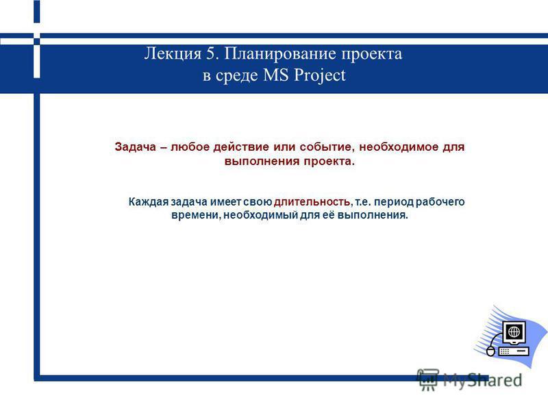 Лекция 5. Планирование проекта в среде MS Project Задача – любое действие или событие, необходимое для выполнения проекта. Каждая задача имеет свою длительность, т.е. период рабочего времени, необходимый для её выполнения.