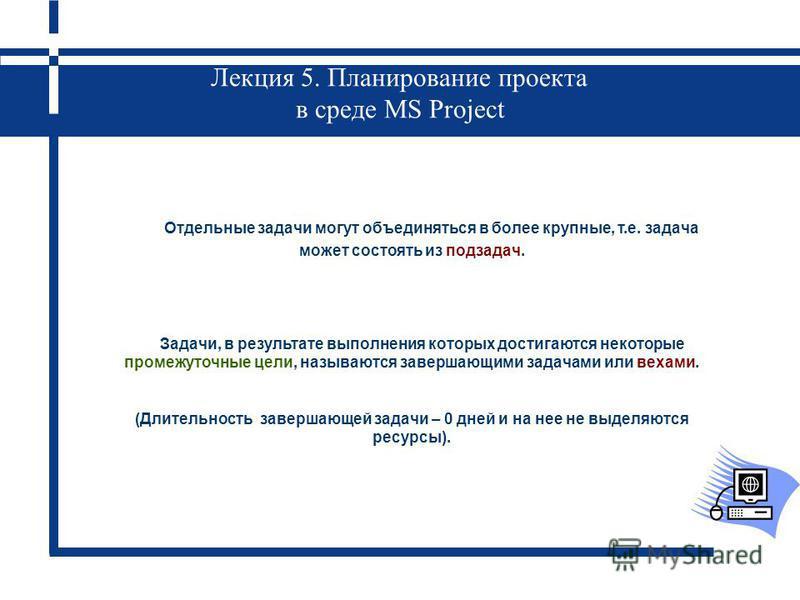 Лекция 5. Планирование проекта в среде MS Project Отдельные задачи могут объединяться в более крупные, т.е. задача может состоять из подзадач. Задачи, в результате выполнения которых достигаются некоторые промежуточные цели, называются завершающими з
