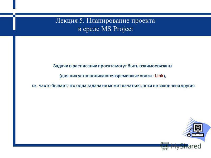 Лекция 5. Планирование проекта в среде MS Project Задачи в расписании проекта могут быть взаимосвязаны (для них устанавливаются временные связи - Link), т.к. часто бывает, что одна задача не может начаться, пока не закончена другая