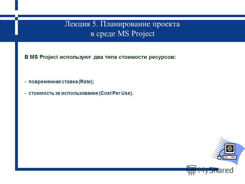 Лекция 5. Планирование проекта в среде MS Project В MS Project используют два типа стоимости ресурсов: - повременная ставка (Rate); - стоимость за использование (Cost Per Use).