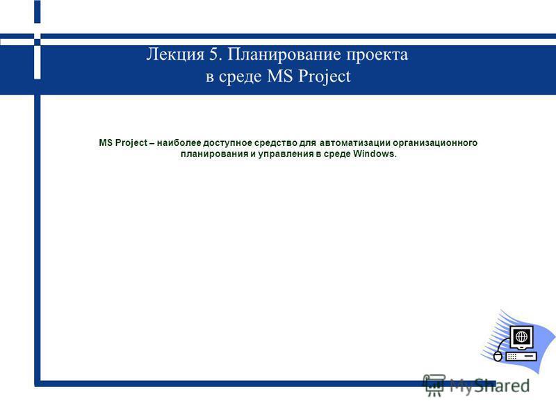 Лекция 5. Планирование проекта в среде MS Project MS Project – наиболее доступное средство для автоматизации организационного планирования и управления в среде Windows.