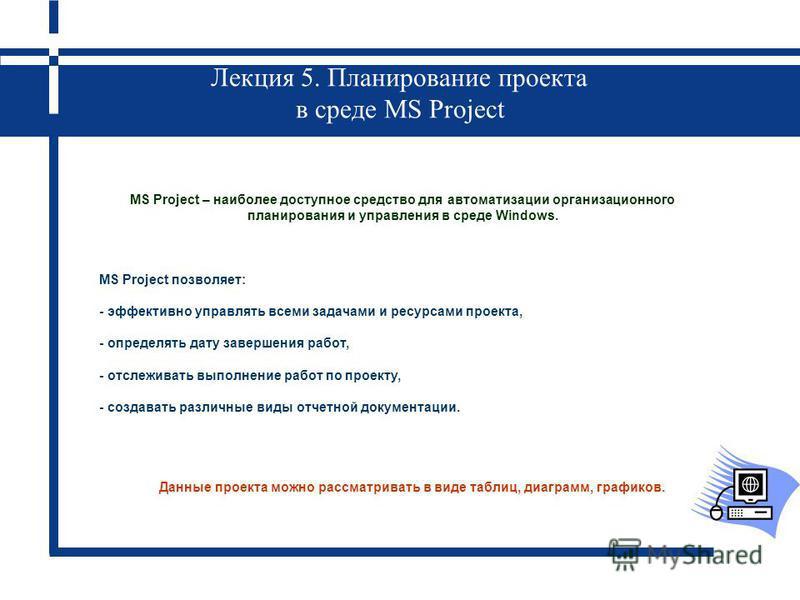 Лекция 5. Планирование проекта в среде MS Project MS Project – наиболее доступное средство для автоматизации организационного планирования и управления в среде Windows. MS Project позволяет: - эффективно управлять всеми задачами и ресурсами проекта,