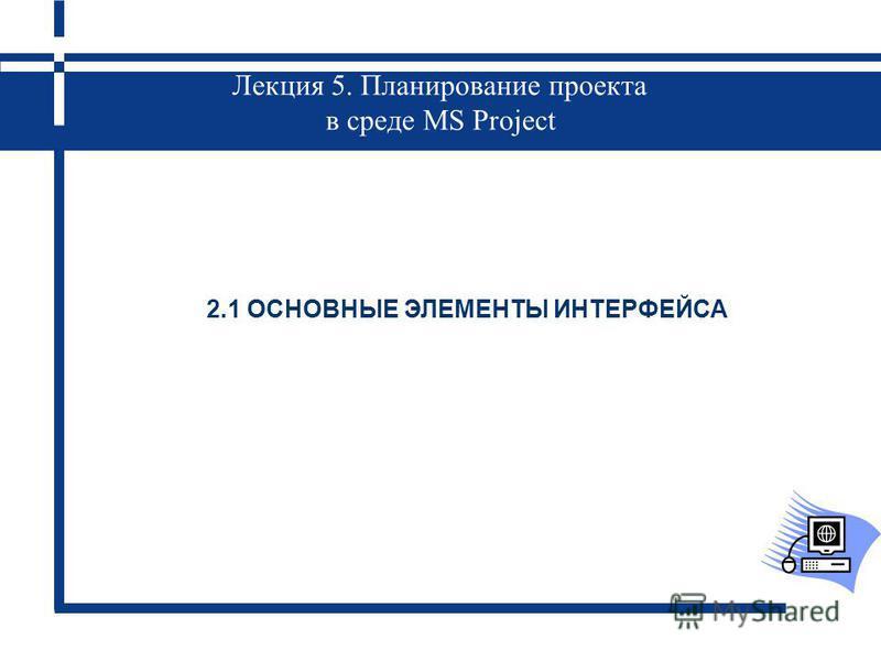 Лекция 5. Планирование проекта в среде MS Project 2.1 ОСНОВНЫЕ ЭЛЕМЕНТЫ ИНТЕРФЕЙСА