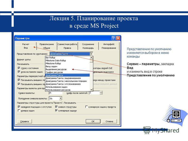 Лекция 5. Планирование проекта в среде MS Project Представление по умолчанию изменяется выбором в меню команды Сервис – параметры, закладка Вид и изменить вид в строке Представление по умолчанию