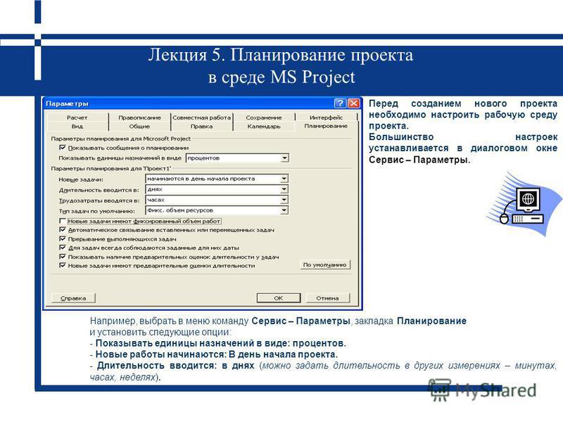 Лекция 5. Планирование проекта в среде MS Project Перед созданием нового проекта необходимо настроить рабочую среду проекта. Большинство настроек устанавливается в диалоговом окне Сервис – Параметры. Например, выбрать в меню команду Сервис – Параметр