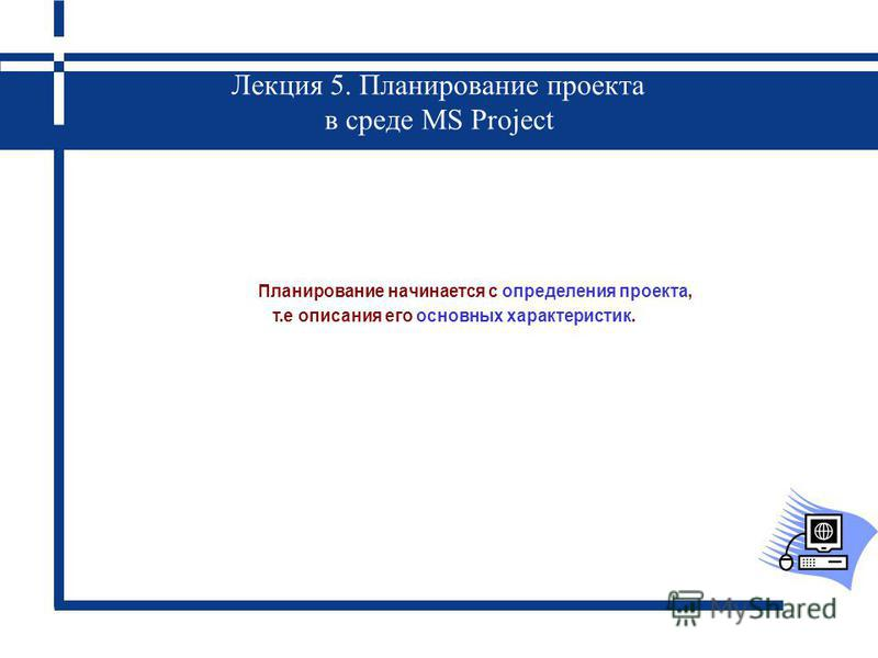 Лекция 5. Планирование проекта в среде MS Project Планирование начинается с определения проекта, т.е описания его основных характеристик.
