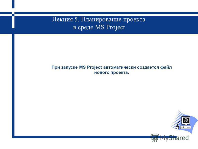 Лекция 5. Планирование проекта в среде MS Project При запуске MS Project автоматически создается файл нового проекта.