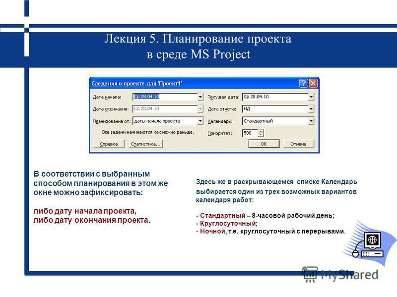 Лекция 5. Планирование проекта в среде MS Project В соответствии с выбранным способом планирования в этом же окне можно зафиксировать: либо дату начала проекта, либо дату окончания проекта. Здесь же в раскрывающемся списке Календарь выбирается один и