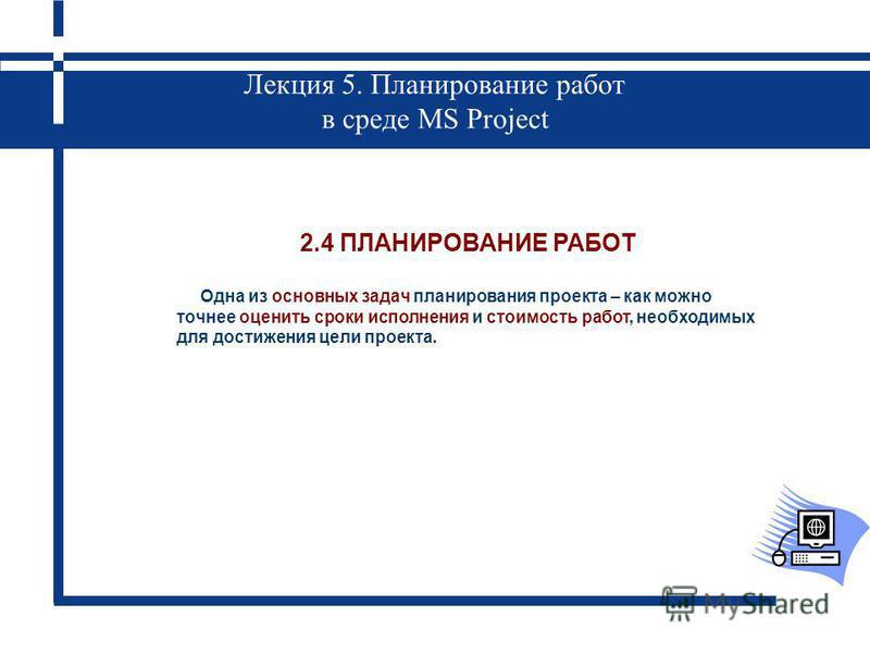 Лекция 5. Планирование работ в среде MS Project 2.4 ПЛАНИРОВАНИЕ РАБОТ Одна из основных задач планирования проекта – как можно точнее оценить сроки исполнения и стоимость работ, необходимых для достижения цели проекта.