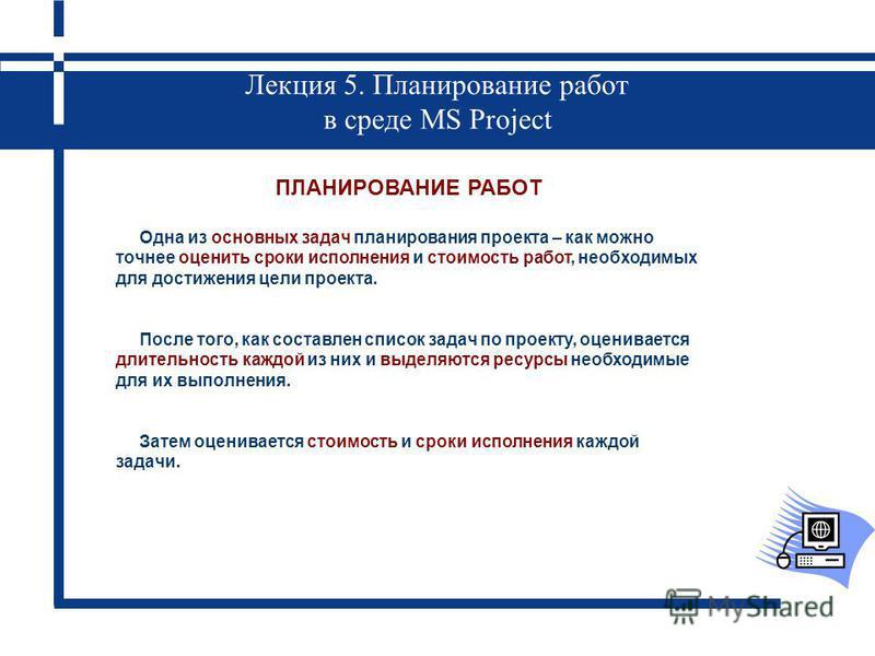 Лекция 5. Планирование работ в среде MS Project ПЛАНИРОВАНИЕ РАБОТ Одна из основных задач планирования проекта – как можно точнее оценить сроки исполнения и стоимость работ, необходимых для достижения цели проекта. После того, как составлен список за