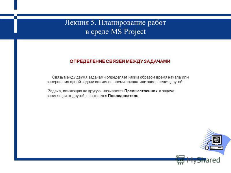 Лекция 5. Планирование работ в среде MS Project ОПРЕДЕЛЕНИЕ СВЯЗЕЙ МЕЖДУ ЗАДАЧАМИ Связь между двумя задачами определяет каким образом время начала или завершения одной задачи влияет на время начала или завершения другой. Задача, влияющая на другую, н