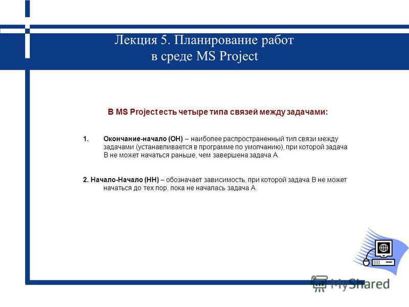 Лекция 5. Планирование работ в среде MS Project В MS Project есть четыре типа связей между задачами: 1.Окончание-начало (ОН) – наиболее распространенный тип связи между задачами (устанавливается в программе по умолчанию), при которой задача B не може