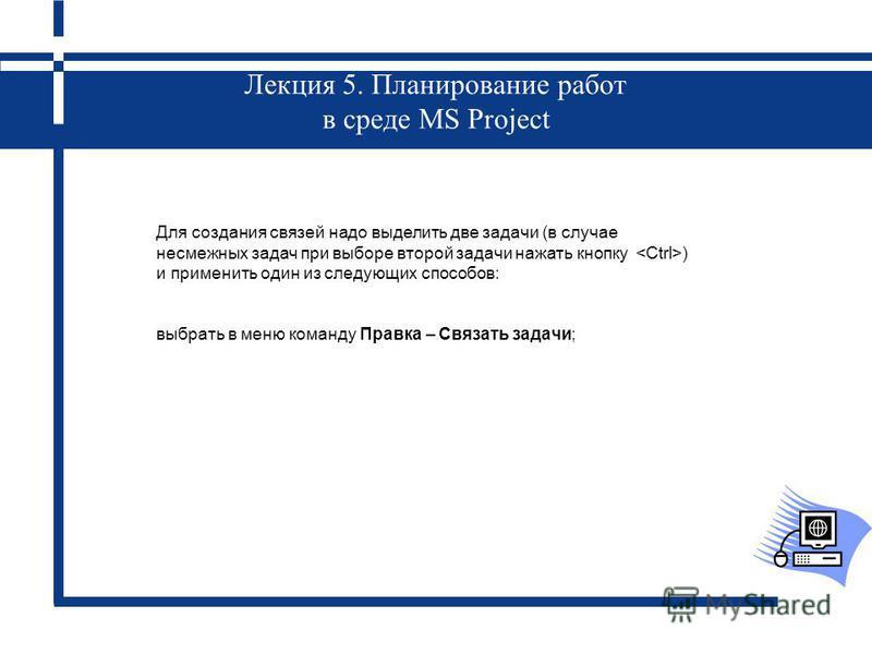 Лекция 5. Планирование работ в среде MS Project Для создания связей надо выделить две задачи (в случае несмежных задач при выборе второй задачи нажать кнопку ) и применить один из следующих способов: выбрать в меню команду Правка – Связать задачи;