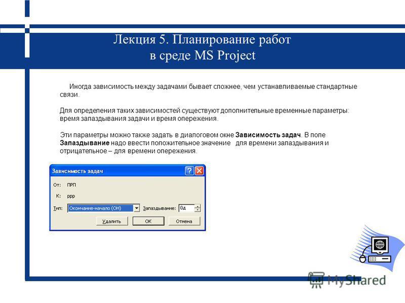 Лекция 5. Планирование работ в среде MS Project Иногда зависимость между задачами бывает сложнее, чем устанавливаемые стандартные связи. Для определения таких зависимостей существуют дополнительные временные параметры: время запаздывания задачи и вре