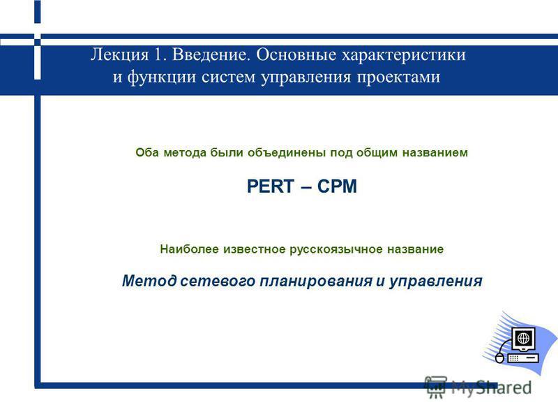 Лекция 1. Введение. Основные характеристики и функции систем управления проектами Оба метода были объединены под общим названием PERT – CPM Наиболее известное русскоязычное название Метод сетевого планирования и управления