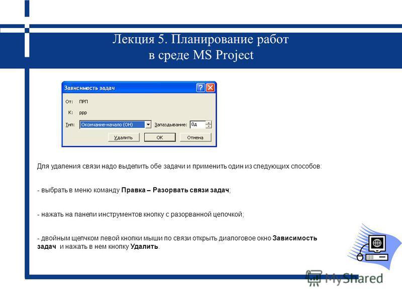 Лекция 5. Планирование работ в среде MS Project Для удаления связи надо выделить обе задачи и применить один из следующих способов: - выбрать в меню команду Правка – Разорвать связи задач; - нажать на панели инструментов кнопку с разорванной цепочкой