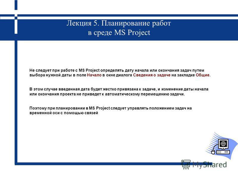 Лекция 5. Планирование работ в среде MS Project Не следует при работе с MS Project определять дату начала или окончания задач путем выбора нужной даты в поле Начало в окне диалога Сведения о задаче на закладке Общие. В этом случае введенная дата буде