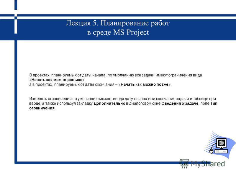 Лекция 5. Планирование работ в среде MS Project В проектах, планируемых от даты начала, по умолчанию все задачи имеют ограничения вида «Начать как можно раньше», а в проектах, планируемых от даты окончания – «Начать как можно позже». Изменять огранич