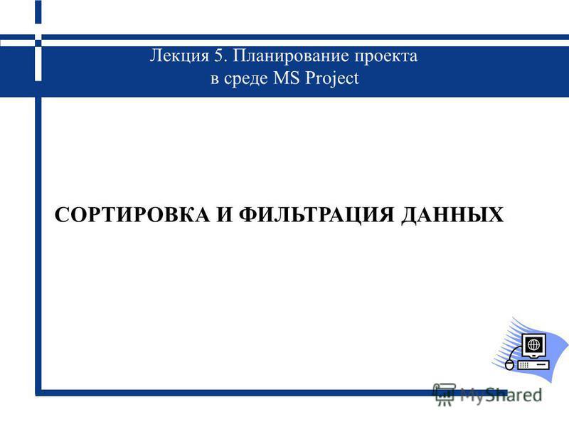 Лекция 5. Планирование проекта в среде MS Project СОРТИРОВКА И ФИЛЬТРАЦИЯ ДАННЫХ