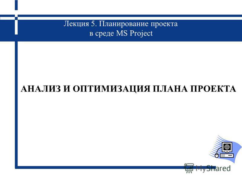 Лекция 5. Планирование проекта в среде MS Project АНАЛИЗ И ОПТИМИЗАЦИЯ ПЛАНА ПРОЕКТА