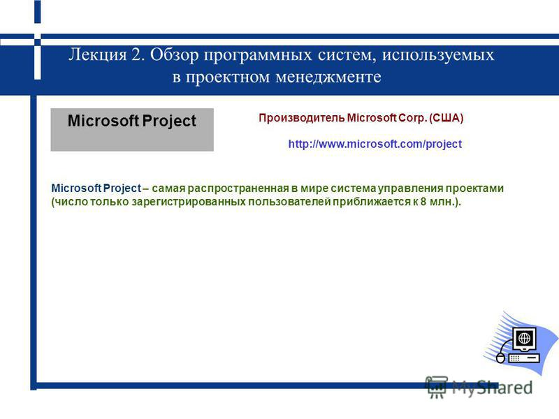 Лекция 2. Обзор программных систем, используемых в проектном менеджменте Microsoft Project Производитель Microsoft Corp. (США) http://www.microsoft.com/project Microsoft Project – самая распространенная в мире система управления проектами (число толь