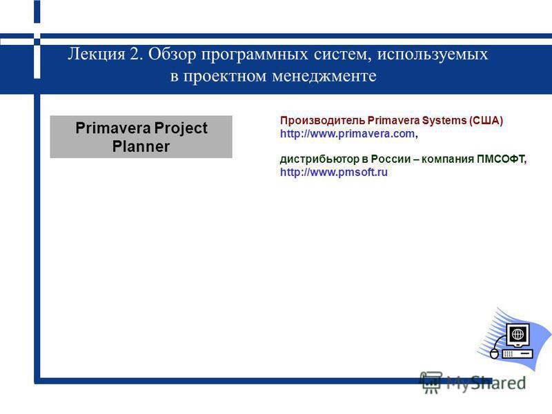 Лекция 2. Обзор программных систем, используемых в проектном менеджменте Primavera Project Planner Производитель Primavera Systems (США) http://www.primavera.com, дистрибьютор в России – компания ПМСОФТ, http://www.pmsoft.ru