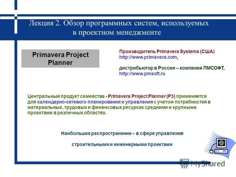 Лекция 2. Обзор программных систем, используемых в проектном менеджменте Центральный продукт семейства - Primavera Project Planner (P3) применяется для календарно-сетевого планирования и управления с учетом потребностей в материальных, трудовых и фин