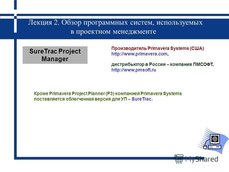 Лекция 2. Обзор программных систем, используемых в проектном менеджменте Кроме Primavera Project Planner (P3) компанией Primavera Systems поставляется облегченная версия для УП – SureTrac. SureTrac Project Manager Производитель Primavera Systems (США
