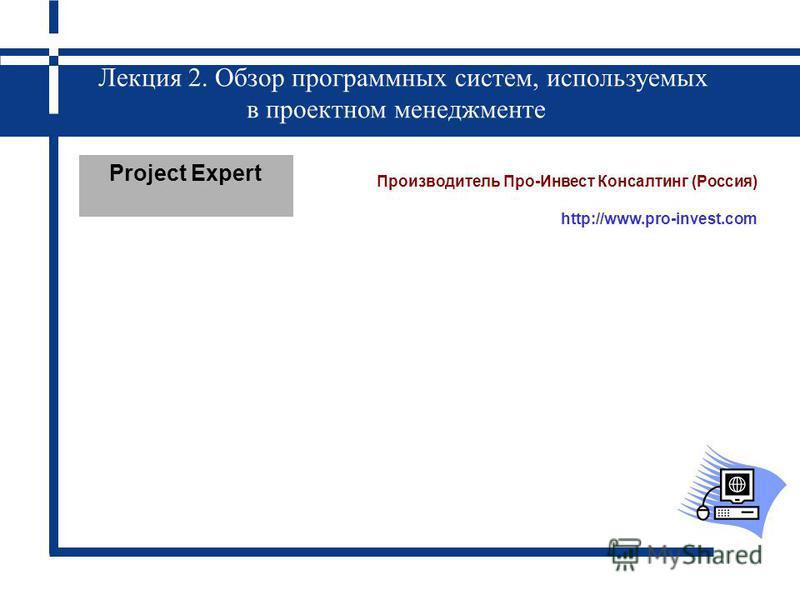 Лекция 2. Обзор программных систем, используемых в проектном менеджменте Project Expert Производитель Про-Инвест Консалтинг (Россия) http://www.pro-invest.com