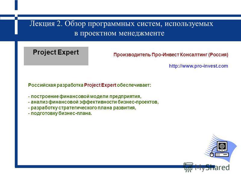 Лекция 2. Обзор программных систем, используемых в проектном менеджменте Project Expert Производитель Про-Инвест Консалтинг (Россия) http://www.pro-invest.com Российская разработка Project Expert обеспечивает: - построение финансовой модели предприят