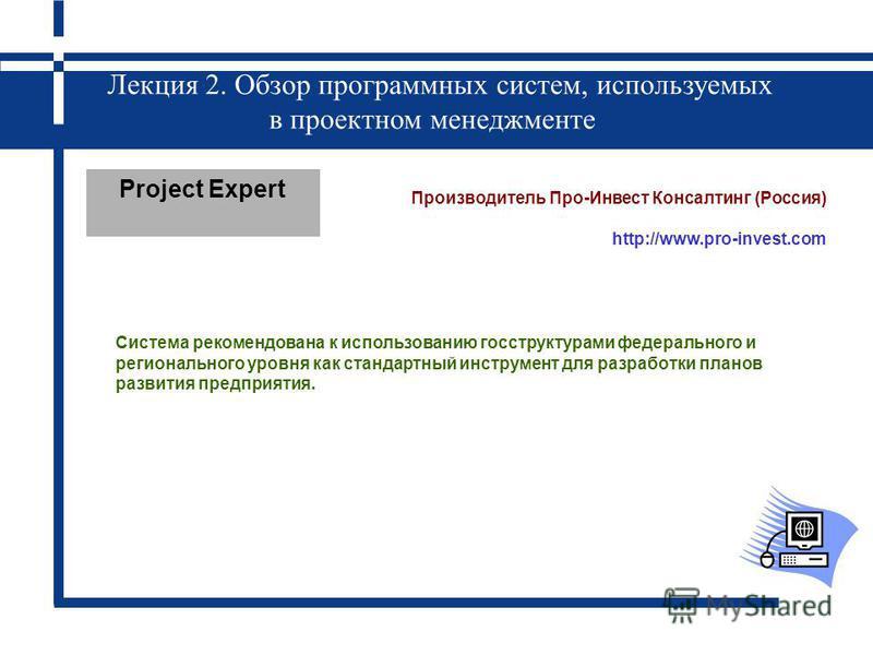 Лекция 2. Обзор программных систем, используемых в проектном менеджменте Project Expert Производитель Про-Инвест Консалтинг (Россия) http://www.pro-invest.com Система рекомендована к использованию госструктурами федерального и регионального уровня ка