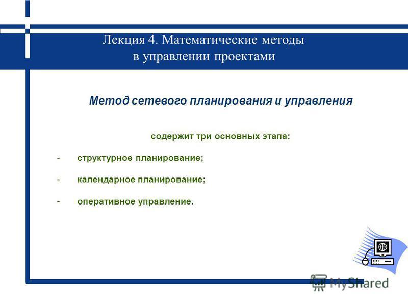 Лекция 4. Математические методы в управлении проектами Метод сетевого планирования и управления содержит три основных этапа: -структурное планирование; -календарное планирование; -оперативное управление.