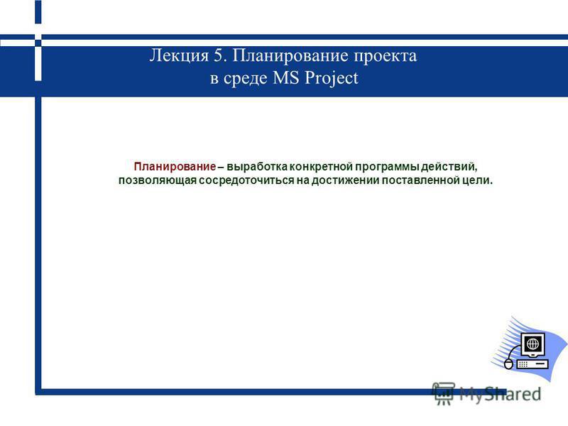 Лекция 5. Планирование проекта в среде MS Project Планирование – выработка конкретной программы действий, позволяющая сосредоточиться на достижении поставленной цели.