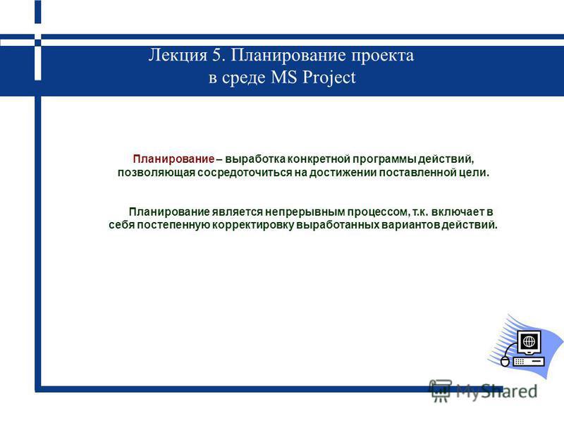 Лекция 5. Планирование проекта в среде MS Project Планирование – выработка конкретной программы действий, позволяющая сосредоточиться на достижении поставленной цели. Планирование является непрерывным процессом, т.к. включает в себя постепенную корре