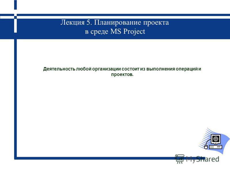 Лекция 5. Планирование проекта в среде MS Project Деятельность любой организации состоит из выполнения операций и проектов.