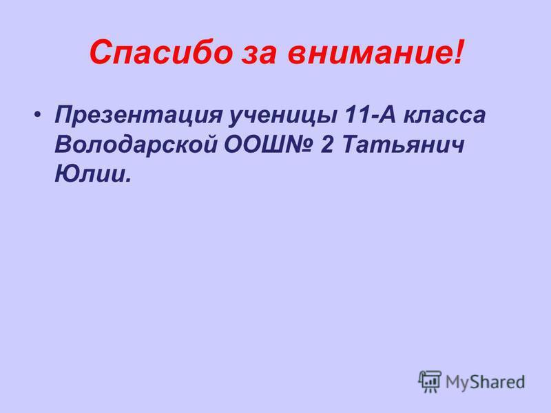 Спасибо за внимание! Презентация ученицы 11-А класса Володарской ООШ 2 Татьянич Юлии.