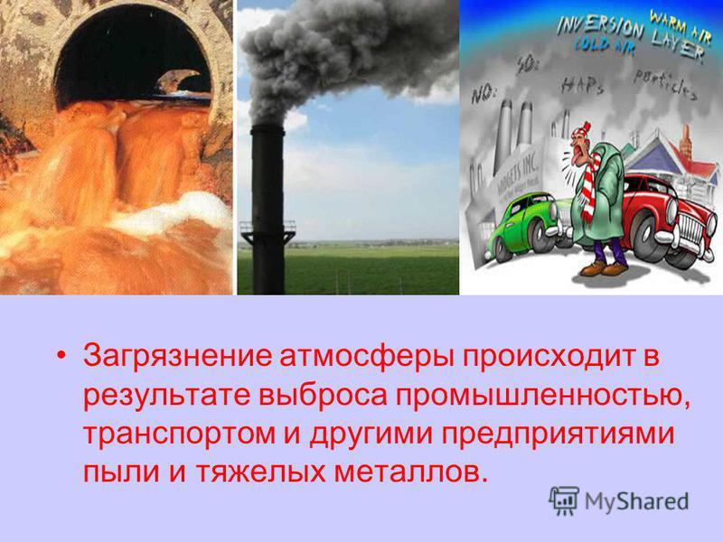 Загрязнение атмосферы происходит в результате выброса промышленностью, транспортом и другими предприятиями пыли и тяжелых металлов.