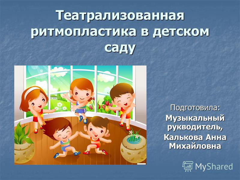 Театрализованная ритмопластика в детском саду Подготовила: Музыкальный руководитель, Калькова Анна Михайловна