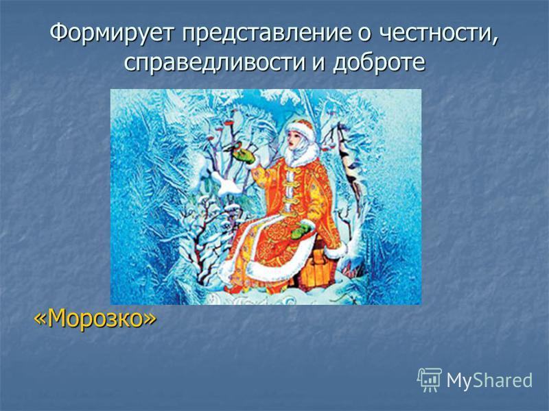 Формирует представление о честности, справедливости и доброте «Морозко»