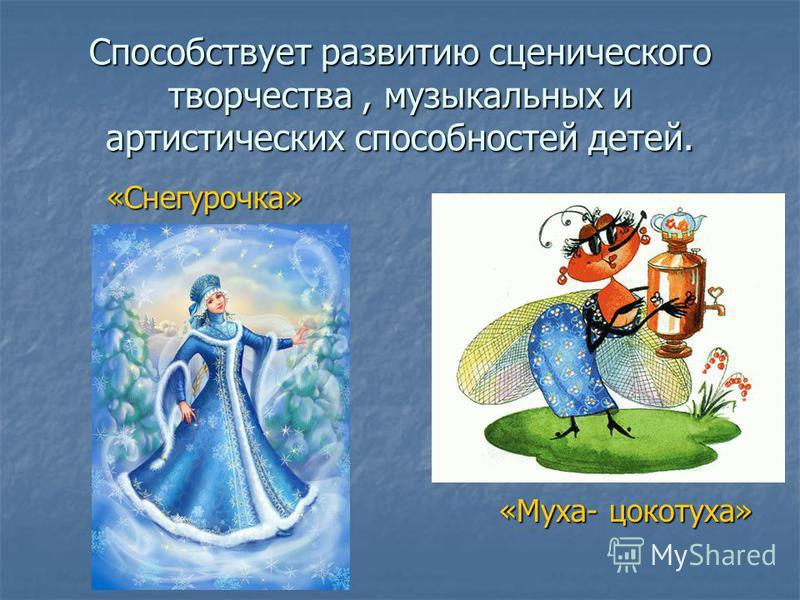 Способствует развитию сценического творчества, музыкальных и артистических способностей детей. «Снегурочка» «Снегурочка» «Муха- цокотуха»