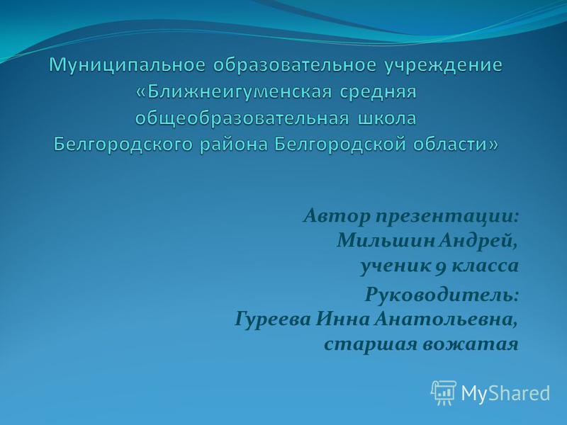 Автор презентации: Мильшин Андрей, ученик 9 класса Руководитель: Гуреева Инна Анатольевна, старшая вожатая