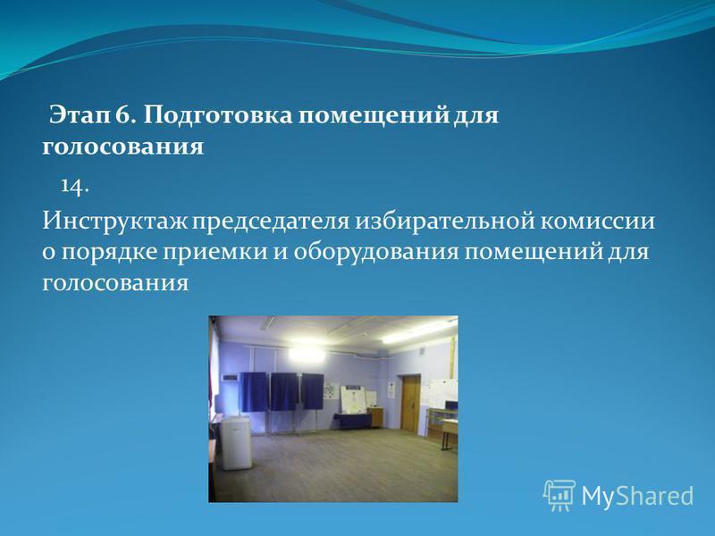 Этап 6. Подготовка помещений для голосования 14. Инструктаж председателя избирательной комиссиииииии о порядке приемки и оборудования помещений для голосования