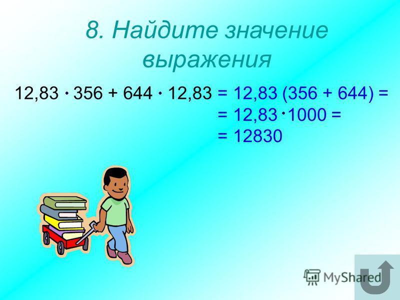 8. Найдите значение выражения 12,83 356 + 644 12,83 = 12,83 (356 + 644) = = 12,83 1000 = = 12830
