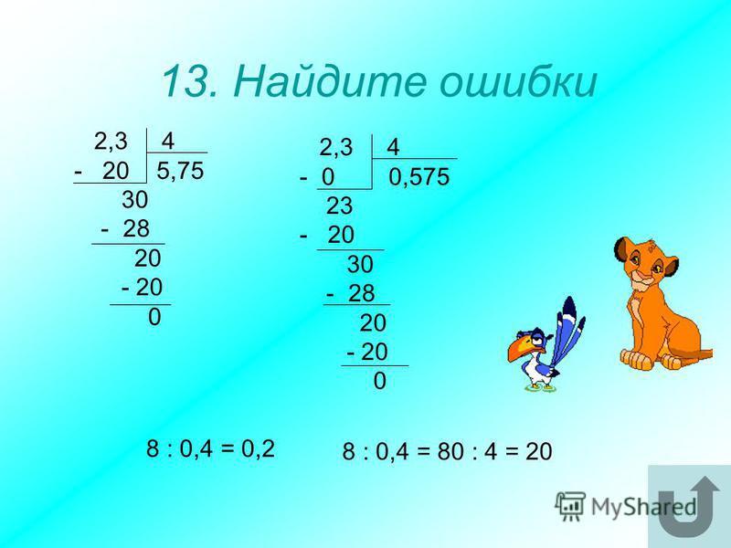 13. Найдите ошибки 2,3 4 - 20 5,75 30 - 28 20 - 20 0 2,3 4 - 0 0,575 23 - 20 30 - 28 20 - 20 0 8 : 0,4 = 0,2 8 : 0,4 = 80 : 4 = 20