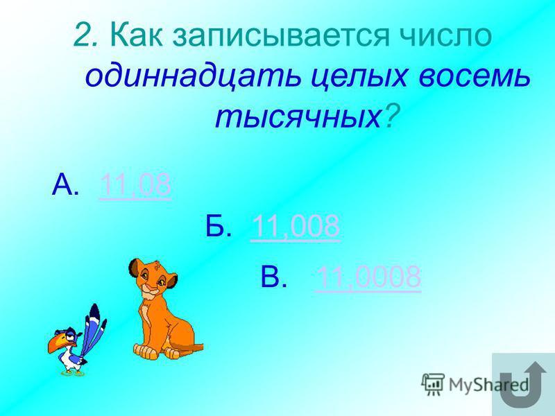 2. Как записывается число одиннадцать целых восемь тысячных? В. 11,000811,0008 А. 11,0811,08 Б. 11,00811,008