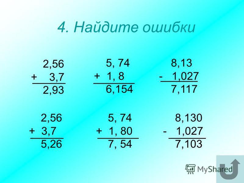 2,56 + 3,7 2,93 4. Найдите ошибки 8,13 - 1,027 7,117 5, 74 + 1, 8 6,154 2,56 + 3,7 5,26 5, 74 + 1, 80 7, 54 8,130 - 1,027 7,103