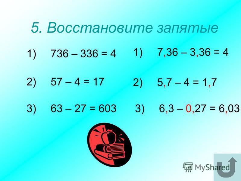 5. Восстановите запятые 1)736 – 336 = 4 3)63 – 27 = 603 2)57 – 4 = 17 3)6,3 – 0,27 = 6,03 2)5,7 – 4 = 1,7 1)7,36 – 3,36 = 4