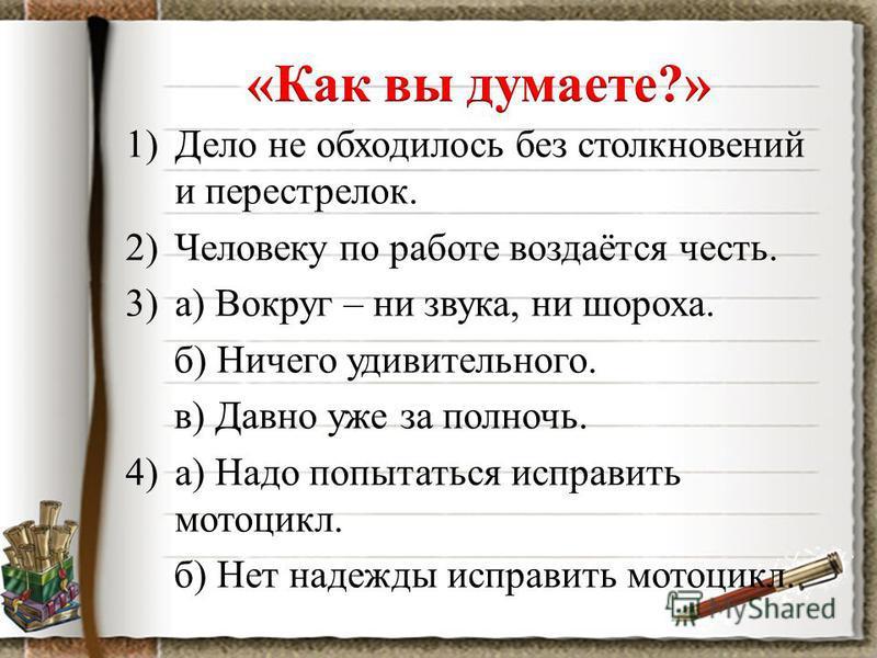 1)Дело не обходилось без столкновений и перестрелок. 2)Человеку по работе воздаётся честь. 3)а) Вокруг – ни звука, ни шороха. б) Ничего удивительного. в) Давно уже за полночь. 4)а) Надо попытаться исправить мотоцикл. б) Нет надежды исправить мотоцикл