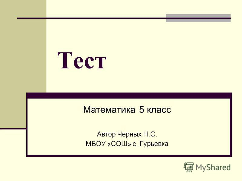 Тест Математика 5 класс Автор Черных Н.С. МБОУ «СОШ» с. Гурьевка