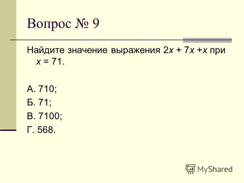 Вопрос 9 Найдите значение выражения 2 х + 7 х +х при х = 71. А. 710; Б. 71; В. 7100; Г. 568.